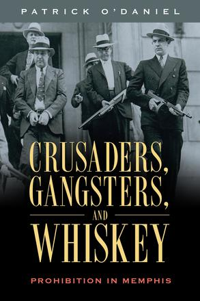 Crusaders, Gangsters, and Whiskey - Prohibition in Memphis
