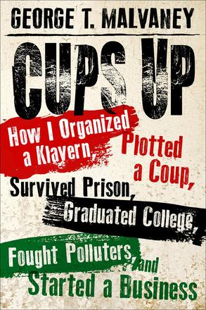 Cups Up - How I Organized a Klavern, Plotted a Coup, Survived Prison, Graduated College, Fought Polluters, and Started a Business