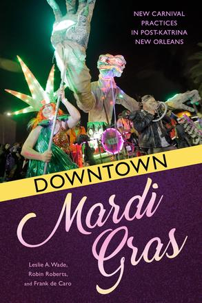 Downtown Mardi Gras - New Carnival Practices in Post-Katrina New Orleans