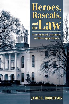 Heroes, Rascals, and the Law - Constitutional Encounters in Mississippi History