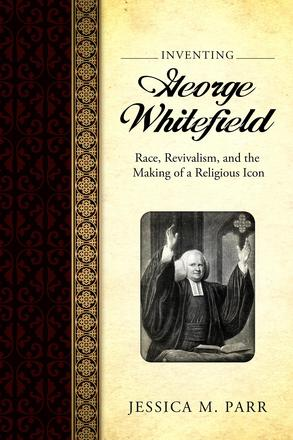 Inventing George Whitefield - Race, Revivalism, and the Making of a Religious Icon