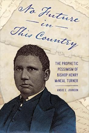 No Future in This Country - The Prophetic Pessimism of Bishop Henry McNeal Turner