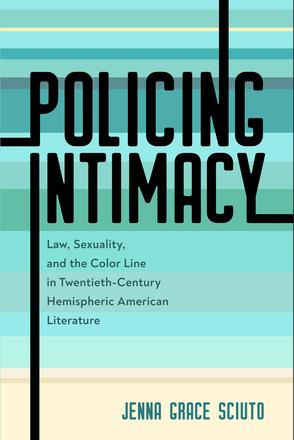 Policing Intimacy - Law, Sexuality, and the Color Line in Twentieth-Century Hemispheric American Literature