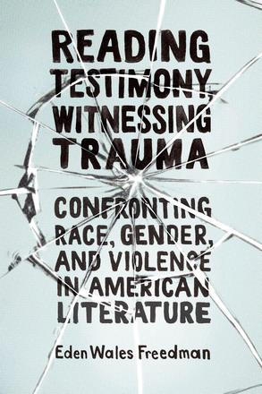 Reading Testimony, Witnessing Trauma - Confronting Race, Gender, and Violence in American Literature