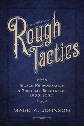 Rough Tactics - Black Performance in Political Spectacles, 1877–1932