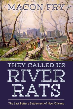 They Called Us River Rats - The Last Batture Settlement of New Orleans