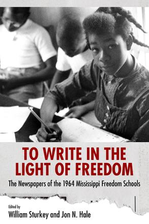 To Write in the Light of Freedom - The Newspapers of the 1964 Mississippi Freedom Schools
