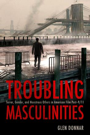 Troubling Masculinities - Terror, Gender, and Monstrous Others in American Film Post-9/11